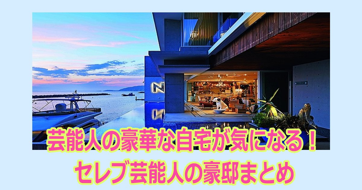 zitaku th.png?resize=1200,630 - 芸能人の豪華な自宅が気になる!セレブ芸能人の豪邸まとめ