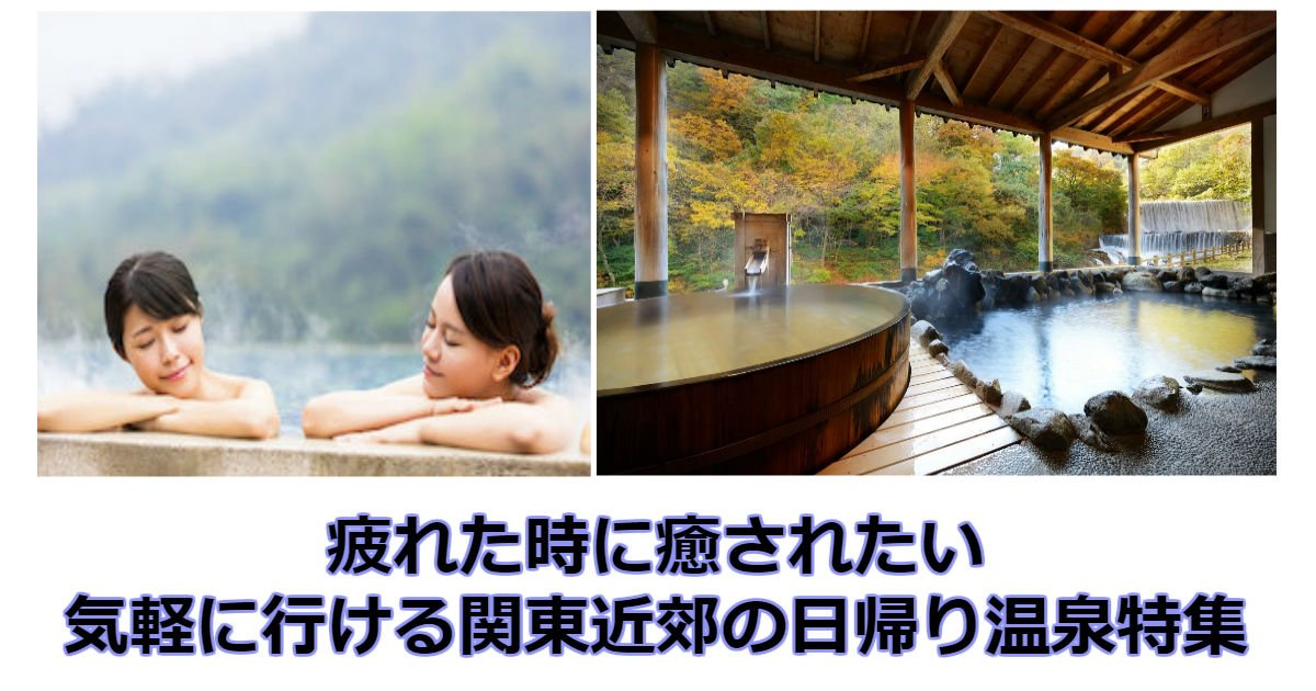 onsen - 仕事で疲れた体を癒しませんか?気軽に行ける関東近郊の日帰り温泉特集