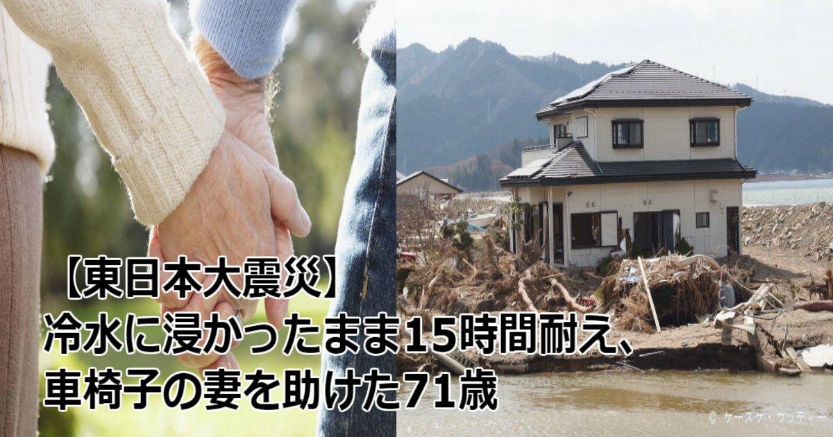 f 1.jpg?resize=648,365 - 【東日本大震災】冷水に浸かったまま15時間耐え、車椅子の妻を助けた71歳