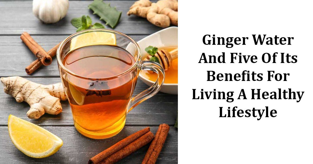 ginger.jpg?resize=1200,630 - Ginger Water And Five Of Its Benefits For Living A Healthy Lifestyle