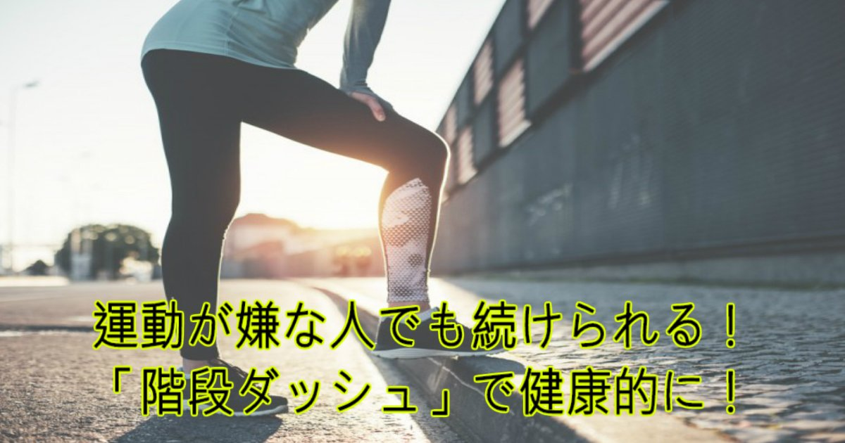 a 17.jpg?resize=1200,630 - 運動が嫌な人でも続けられる!「階段ダッシュ」であなたも健康効果を得よう!