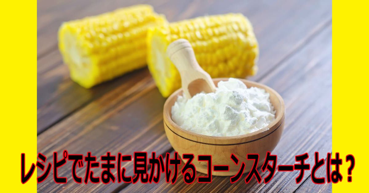 a 7.jpg?resize=1200,630 - 【気になる】レシピでたまに見かけるコーンスターチとは?片栗粉との違いも教えちゃいます!