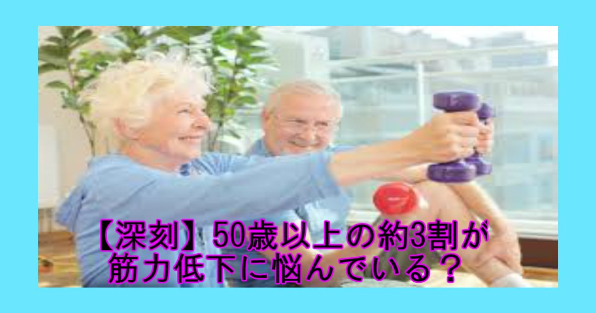 aaa.jpg?resize=300,169 - 【高齢社会の日本】50歳以上の約3割が筋力低下に悩んでいる?