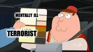 racist peter griffin family guy | MENTALLY ILL; TERRORIST | image tagged in racist peter griffin family guy | made w/ Imgflip meme maker