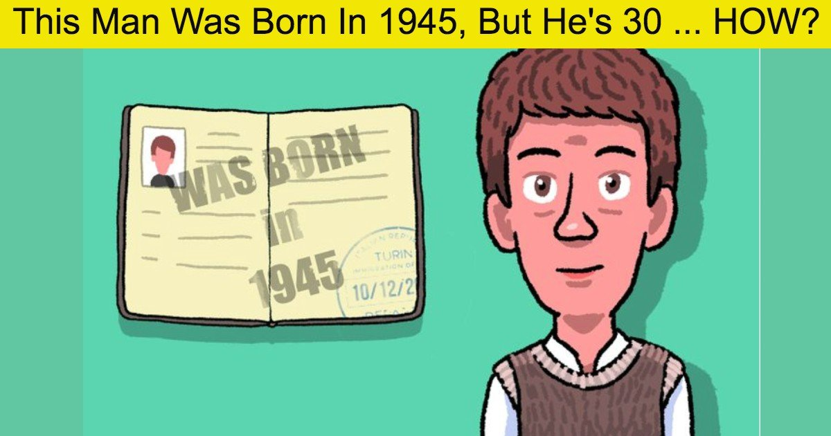 quiz 1 thumbnail 2.jpg?resize=1200,630 - How Is This Possible: A Man Was Born In 1945, But He's Only 30 Years Old...
